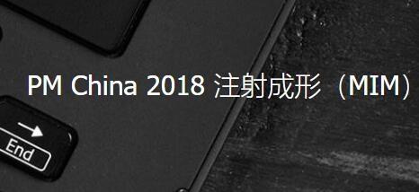 PM China 2018 注射成形(MIM)终端产业对接会